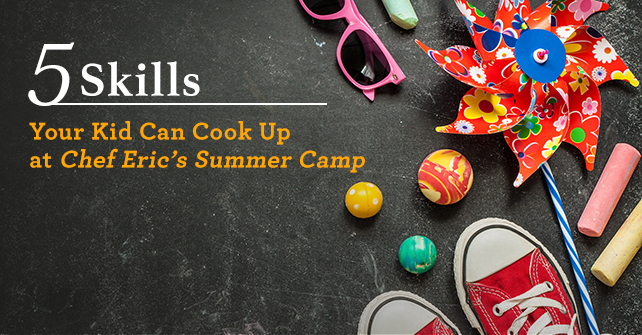 5 Skills Your Kid Can Cook Up at Chef Eric's Summer Camp